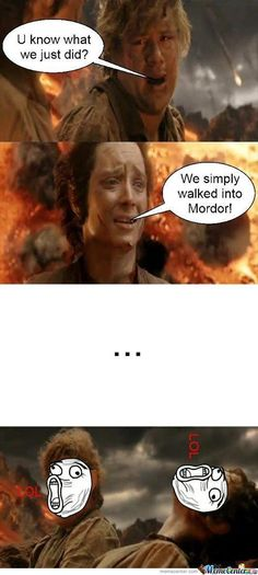 BAHAHAHAHA......i always wondered why the one place in mordor the ring can be destroyed is never guarded!!!!!!!!:)