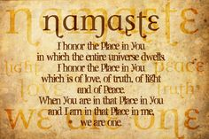 Namaste: I honor the place in you in which the entire universe dwells. I honor the place in you which is of love, of truth, of light, and of peace. When you are in that place in you and I am in that place in me, we are one. A Course In Miracles, Yoga Quotes, Yoga Sayings, Namaste Quotes, Happy People, Inner Peace, Yoga Inspiration, Fitness Inspiration, Positive Inspiration