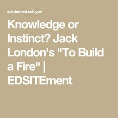"Knowledge or Instinct? Jack London's ""To Build a Fire"" 