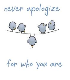 Never apologize for who you are. EVER!!