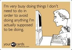 I'm very busy doing things I don't need to do in order to avoid doing anything I'm actually supposed to be doing