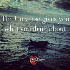 The Universe gives you what you think about. Think about that!