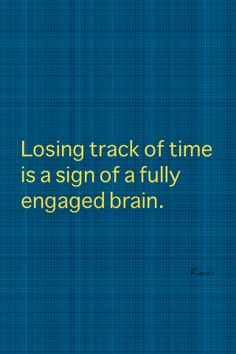 Losing track of time is a sign of a fully engaged brain.