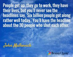 People get up, they go to work, they have their lives, but you'll never see the headlines say, 'Six billion people got along rather well today.' You'll have the headline about the 30 people who shot each other. / John Malkovich