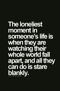 "Top 70 Broken Heart Quotes And Heartbroken Sayings - Page 2 of 7 ""The loneliest moment in someone's life is when they are watching their whole wold fall apart, and all they can do is stare blankly. Life Quotes Love, Mood Quotes, Fml Quotes, Im Lost Quotes, Quotes About Sadness, My Heart Hurts Quotes, Love Pain Quotes, Devil Quotes, Sad Sayings"