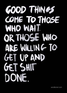 Good things come to those who wait or who willing to get up and get shit done #quote