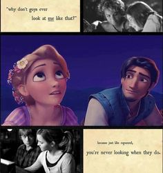 """Why don't guys ever look at me like that?"" Because just like Rapunzel, you're never looking when they do."