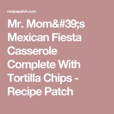 Mr. Mom's Mexican Fiesta Casserole Complete With Tortilla Chips - Recipe Patch