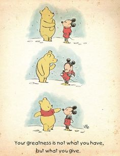 Your greatness is not what you have but what you give. Disney Winnie the Pooh and Mickey Mouse Winnie The Pooh Quotes, Disney Winnie The Pooh, Winnie The Pooh Friends, Winnie The Pooh Drawing, Winnie The Pooh Pictures, Pooh Bear, Disney Wallpaper, Disney Art, Disney Mickey