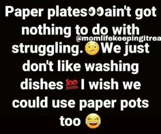 Paper plates ain't got nothing to do with struggling. Paper Pot, Laziness, Washing Dishes, Paper Plates, Growing Up, Lol, Inspirational, Humor, Woman