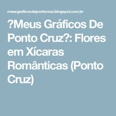 ♥Meus Gráficos De Ponto Cruz♥: Flores em Xícaras Românticas (Ponto Cruz)