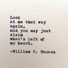 """... and you may just claim what's left of my heart"" -William C. Hannan"