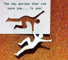 The only person that can save you..... is you!