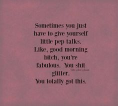 Sometimes you just have to give yourself pep talks. Like, good morning bitch, you're fabulous. You shit glitter. You totally got this. Great Quotes, Quotes To Live By, Me Quotes, Motivational Quotes, Funny Quotes, Inspirational Quotes, Qoutes, Bitch Quotes, Uplifting Quotes