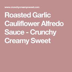Roasted Garlic Cauliflower Alfredo Sauce - Crunchy Creamy Sweet