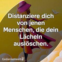 Distanziere dich von jenen Menschen, die dein Lächeln auslöschen. ~ gesehen bei: Gedankenwelt https://www.facebook.com/GedankenWelt.page/