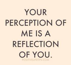 Your Perception of Me * Your Daily Brain Vitamin * So, how do you like me now? * Mirror Mirror * motivation * inspiration * quotes * quote of the day * QOTD * quote * DBV * motivational * inspirational * friendship quotes * life quotes * love quotes * quo Quotable Quotes, True Quotes, Great Quotes, Quotes To Live By, Motivational Quotes, Inspirational Quotes, Quotes For Haters, Bitter People Quotes, Insecure People Quotes