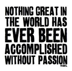Reminds me of a quote I once heard referring to the world needing people who are alive with passion.