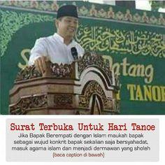 [Surat Terbuka Untuk Hari Tanoe]  Dear  Hari Tanoe Kalau bpk memang ber empati dg islam & Cinta islam  mengpa tdk sekalian sj ber syahadat?  Masuk islam!  Kalau tdk mau Berarti apa yg kmu upayakan sejauh ini adalah sbuah misi (modus) Mmng dgn kekayaan mu  bisa kmu luluhkan iman islam kami? Iman tak melulu dg Harta pak. Kmu bkan hnya sdg brhadapan dg orang islam  tapi kmu sdg berhadapan dgn Allah. Dlm kitab suci kami Gerak gerikmu sudah di sampaikan oleh Tuhan Kami QS.  Al Baqarah : 120.  Jdi…