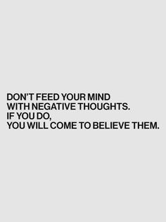 don't feed your mind with negative thoughts. if you do, you will come to believe them.