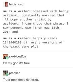 Me as a writer: obsessed with being original, constantly worried that ill copy another artist by accident, i can't use that phrase í saw someone use it on may 2014 and me as a reader: happily reads 2349460283 different versions of the exact same plot Writer Memes, Book Memes, Book Writing Tips, Writing Prompts, Funny Relatable Memes, Funny Quotes, Writing Problems, A Silent Voice, Mood