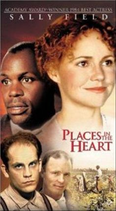 """Places in the Heart"" - 1984 - PG - color - 111 min - drama - Sally Field (Edna Spalding) – Lindsay Cruse (Marget Lomax) – Ed Harris (Wayne Lomax) – Amy Madigan (Viola Kelsey) – John Malkovich (Mr. Will) – Danny Glover (Moze) – Yankton Hatten (Frank Spalding) – Gennie James (Possum Spalding) – Lane Smith (Albert Denby) – Terry O'Quinn (Buddy Kelsey) Bert Remsen (Tee Tot Hightower) – Jay Patterson (W.E. Simmons) – toni Hudson (Ermine) – De'voeaux White (Wylie)"