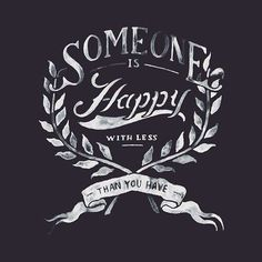 Someone else is happy with less than what you have. Hand drawn type by Zachary Smith.