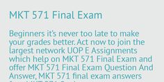 Beginners Do you have any confusion regarding to marketing 571 final exam. UOP E Assignments are here to hand over you the MKT 571 final exam question and answers, MKT 571 final exam 2015, MKT 571 Final Exam answers free etc.So buy right now and secure best grade in class. www.uopeassignments.com/university-of-phoenix/MKT-571.html
