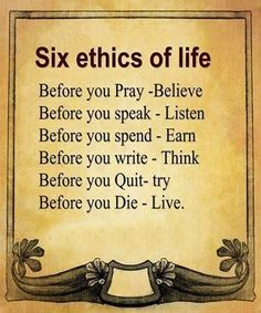 ♡☆ Six Ethics of Life ☆♡ Before you Pray~Believe Before you speak~Listen Before you spend~Earn Before you write~Think Before you Quit~Try Before you Die~Live Positive Quotes, Motivational Quotes, Inspirational Quotes, Positive Attitude, We Are The World, In This World, Just In Case, Just For You, Life Before You