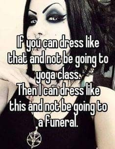 """Someone from Walden, New York, US posted a whisper, which reads """"If you can dress like that and not be going to yoga class. Then I can dress like this and not be going to a funeral. Goth Humor, Goth Memes, Inspiring Quotes Tumblr, Inspirational Quotes, Hes Mine Quotes, Goth Quotes, Quotes Quotes, Life Quotes, Funny Quotes"""