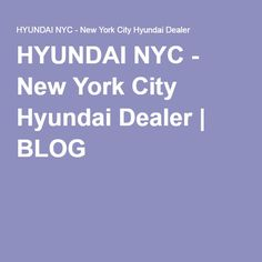 HYUNDAI NYC - New York City Hyundai Dealer   BLOG