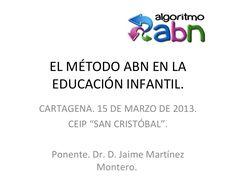 """EL MÉTODO ABN EN LA EDUCACIÓN INFANTIL. CARTAGENA. 15 DE MARZO DE 2013. CEIP """"SAN CRISTÓBAL"""". Ponente. Dr. D. Jaime Martínez Montero."""