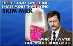 Skim milk is water lying about being milk. Ron Swanson hates it more than lying. Parks and Rec. Nick Offerman