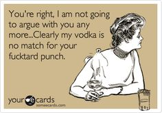 You're right, I am not going to argue with you any more...Clearly my vodka is no match for your fucktard punch.