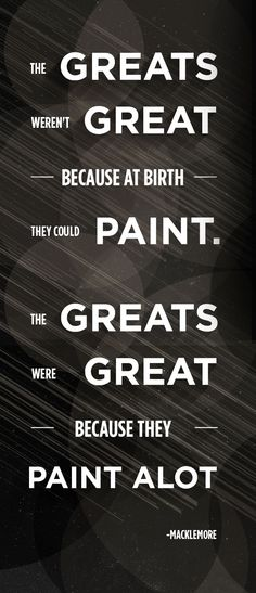 The greats were great because they paint alot. Macklemore.