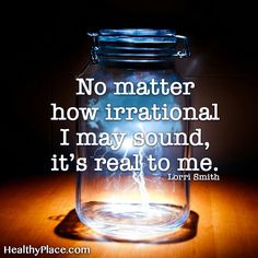 Quote on anxiety: No matter how irrational I may sound, it's real to me. -Lorri Smith. www.HealthyPlace.com
