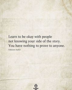 Learn to be okay with people not knowing your side of the story. You have nothing to prove to anyone. Unknown Author Live Quotes For Him, Its Okay Quotes, Hard Quotes, True Quotes, Quotes Quotes, One Sided Relationship Quotes, Minions, Struggle Quotes, Intelligence Quotes