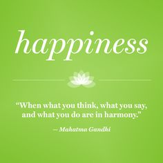Happiness: When what you think, what you say, and what you do are in harmony.