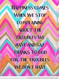 Happiness comes when we stop complaining about the troubles we have and say thanks to God for the troubles we don't have