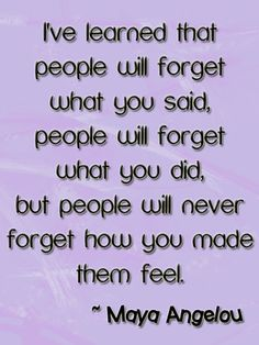 Maya Angelou Quote People will never forget how you make them feel.