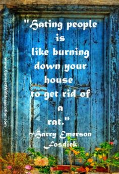 """Hating people is like burning down your house to get rid of a rat.""  - Harry Emerson Fosdick"