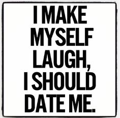 I make myself laugh I should date me
