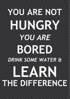 "Many times dehydration disguises itself as hunger.. So drink some water, and see if the ""hungry"" feeling goes away."