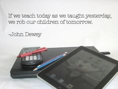 If we teach today as we taught yesterday, we rob our children of tomorrow. - John Dewey