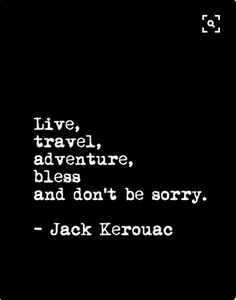 Kerouac - never be apologetic for who you are.