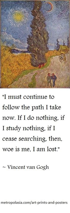 """I must continue to follow the path I take now. If I do nothing, if I study nothing, if I cease searching, then, woe is me, I am lost."" ( ~ Vincent van Gogh )"