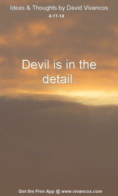 "April 11th 2014 Idea, ""Devil is in the detail.""  https://www.youtube.com/watch?v=tSYed1Q69Kg"