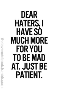 Dear haters, I have so much more for you to be mad at. Just be patient. / Wisdom / Words to Live By Now Quotes, Life Quotes Love, Great Quotes, Quotes To Live By, Motivational Quotes, Funny Quotes, Inspirational Quotes, Quotes About Haters, Life Humor Quotes