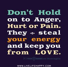Don't hold on to anger, hurt or pain. They steal your energy and keep you from love. -Leo Buscaglia