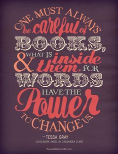 One must always be careful of book and what it inside them. For words have the power to change us. ~ Tessa Gray